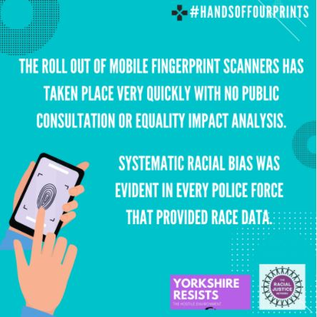 Text on an aquamarine background: The rolls out of mobile fingerprint scanners has taken place very quickly with no public consultation or equality impact analysis. Systematic racial bias was evident in every police force that provided race data. A graphic of a hand holding a fingerprint device is in the bottom left corner. In the right are the logos of RJN and Yorkshire Resists.