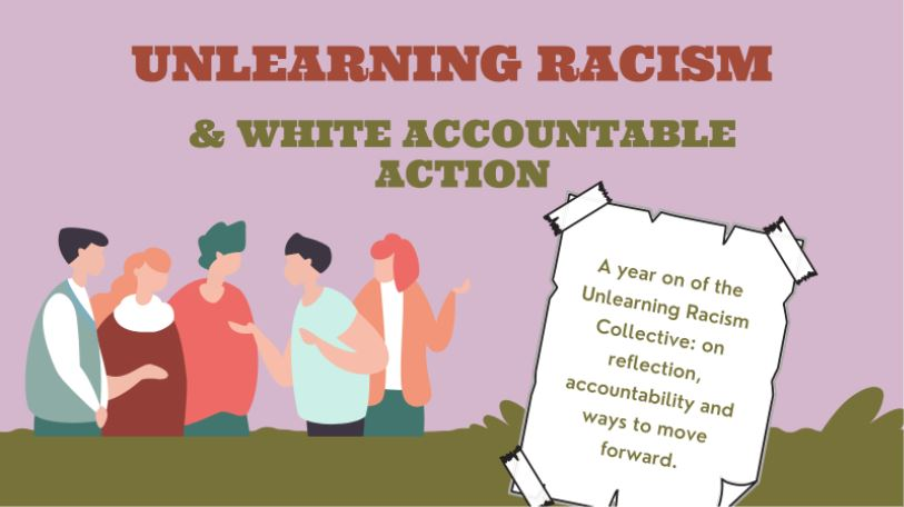 A graphic of 5 white people in discussion against a purple and green background. The title says Unlearning Racism & White Accountable Action. A poster graphic says: A year on the Unlearning Racism Collective: on reflection, accountability and ways to move forward.